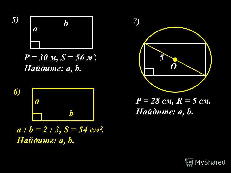 5) P = 30 м, S = 56 м². Найдите: а, b. а b 6) а : b = 2 : 3, S = 54 см². Найдите: а, b. а b 7) P = 28 см, R = 5 см. Найдите: а, b. 5 О
