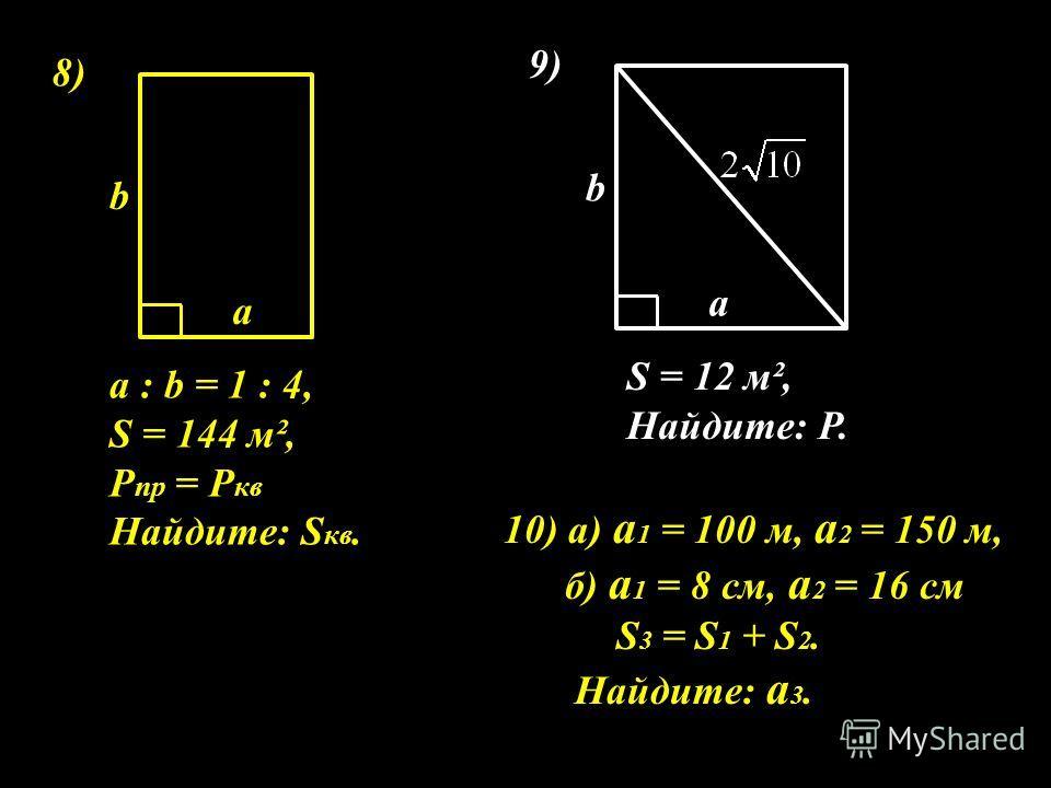 8)8) а : b = 1 : 4, S = 144 м², P пр = Р кв Найдите: S кв. а b 9) S = 12 м², Найдите: Р. а b 10) а) а 1 = 100 м, а 2 = 150 м, б) а 1 = 8 см, а 2 = 16 см S 3 = S 1 + S 2. Найдите: а 3.