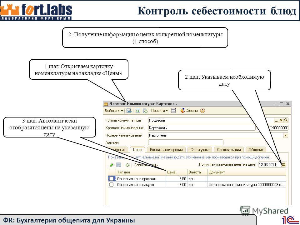 Контроль себестоимости блюд ФК: Бухгалтерия общепита для Украины 1 шаг. Открываем карточку номенклатуры на закладке «Цены» 2 шаг. Указываем необходимую дату 3 шаг. Автоматически отобразятся цены на указанную дату 2. Получение информации о ценах конкр