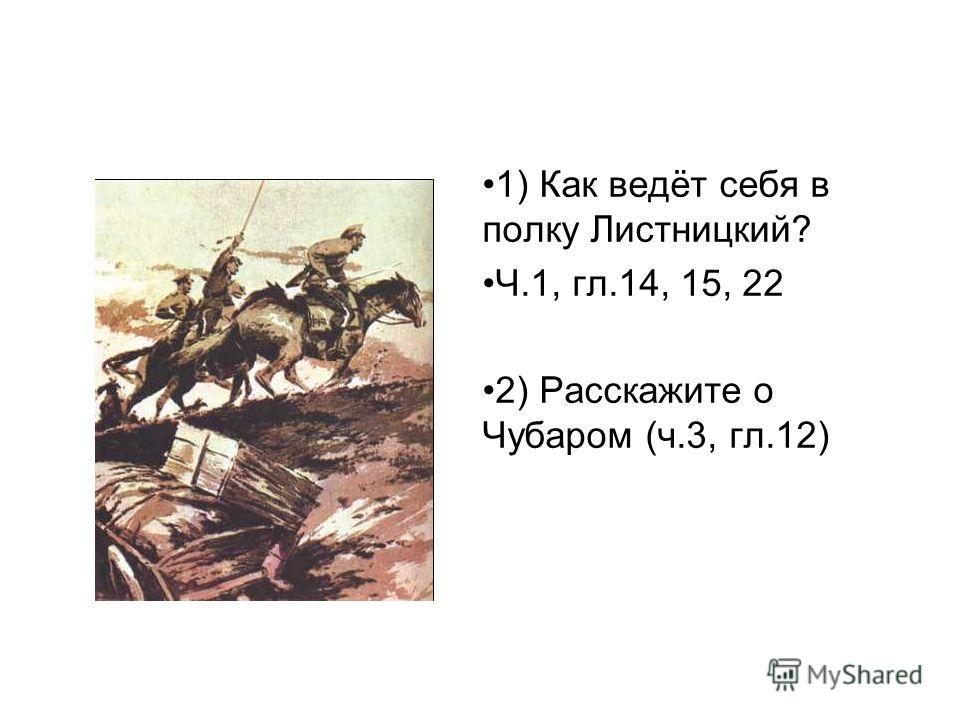 1) Как ведёт себя в полку Листницкий? Ч.1, гл.14, 15, 22 2) Расскажите о Чубаром (ч.3, гл.12)