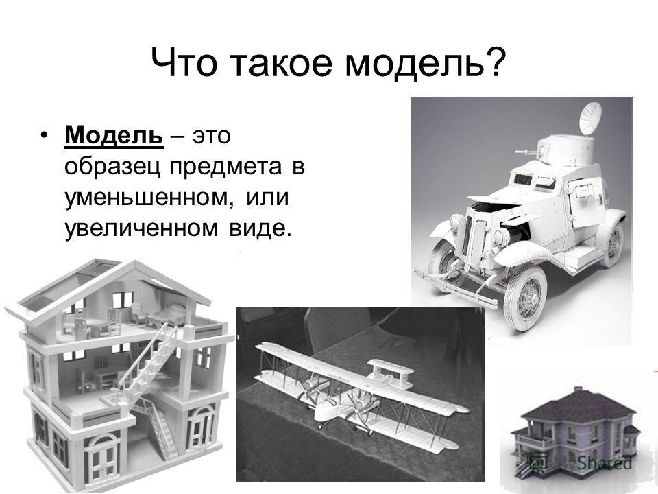 Что такое модель? Модель – это образец предмета в уменьшенном, или увеличенном виде.