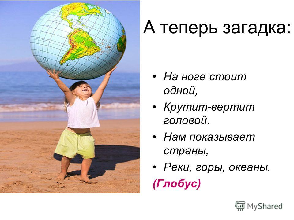 А теперь загадка: На ноге стоит одной, Крутит-вертит головой. Нам показывает страны, Реки, горы, океаны. (Глобус)