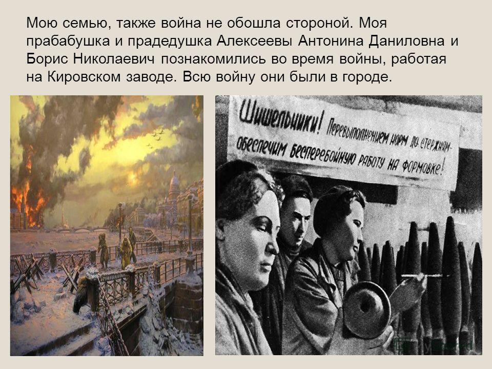 Мою семью, также война не обошла стороной. Моя прабабушка и прадедушка Алексеевы Антонина Даниловна и Борис Николаевич познакомились во время войны, работая на Кировском заводе. Всю войну они были в городе.