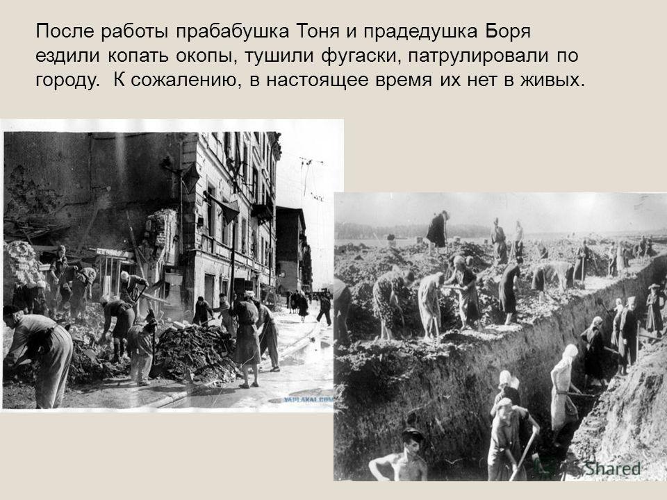 После работы прабабушка Тоня и прадедушка Боря ездили копать окопы, тушили фугаски, патрулировали по городу. К сожалению, в настоящее время их нет в живых.