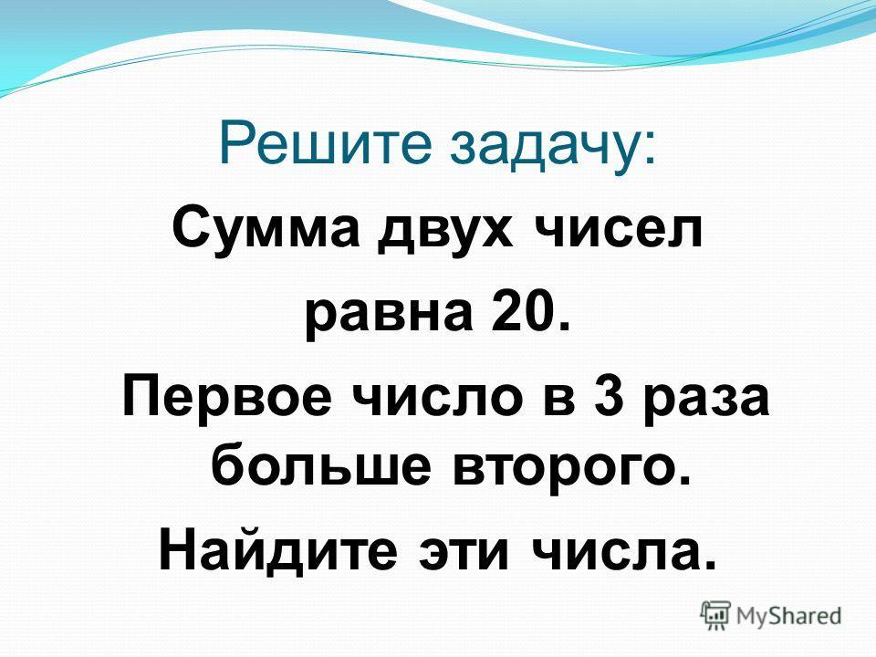 Решите задачу: Сумма двух чисел равна 20. Первое число в 3 раза больше второго. Найдите эти числа.