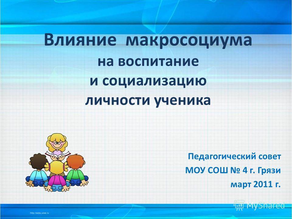Влияние макросоциума на воспитание и социализацию личности ученика Педагогический совет МОУ СОШ 4 г. Грязи март 2011 г.