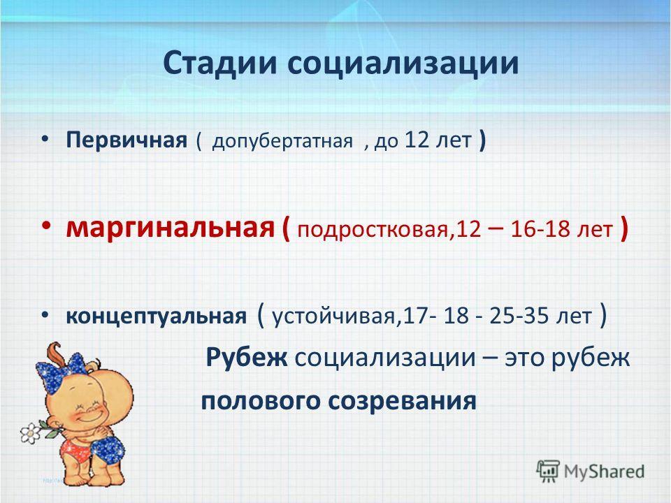 Стадии социализации Первичная ( допубертатная, до 12 лет ) маргинальная ( подростковая,12 – 16-18 лет ) концептуальная ( устойчивая,17- 18 - 25-35 лет ) Рубеж социализации – это рубеж полового созревания