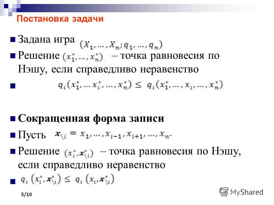 Постановка задачи Задана игра Решение – точка равновесия по Нэшу, если справедливо неравенство Сокращенная форма записи Пусть Решение – точка равновесия по Нэшу, если справедливо неравенство 5/10