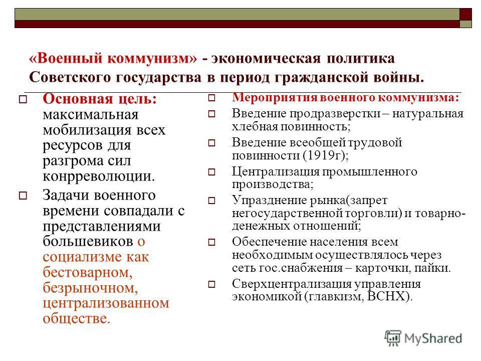 «Военный коммунизм» - экономическая политика Советского государства в период гражданской войны. Основная цель: максимальная мобилизация всех ресурсов для разгрома сил конрреволюции. Задачи военного времени совпадали с представлениями большевиков о со