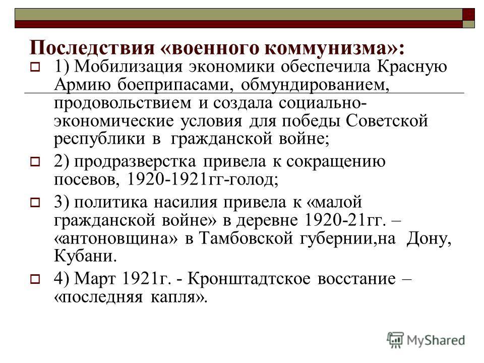 Последствия «военного коммунизма»: 1) Мобилизация экономики обеспечила Красную Армию боеприпасами, обмундированием, продовольствием и создала социально- экономические условия для победы Советской республики в гражданской войне; 2) продразверстка прив