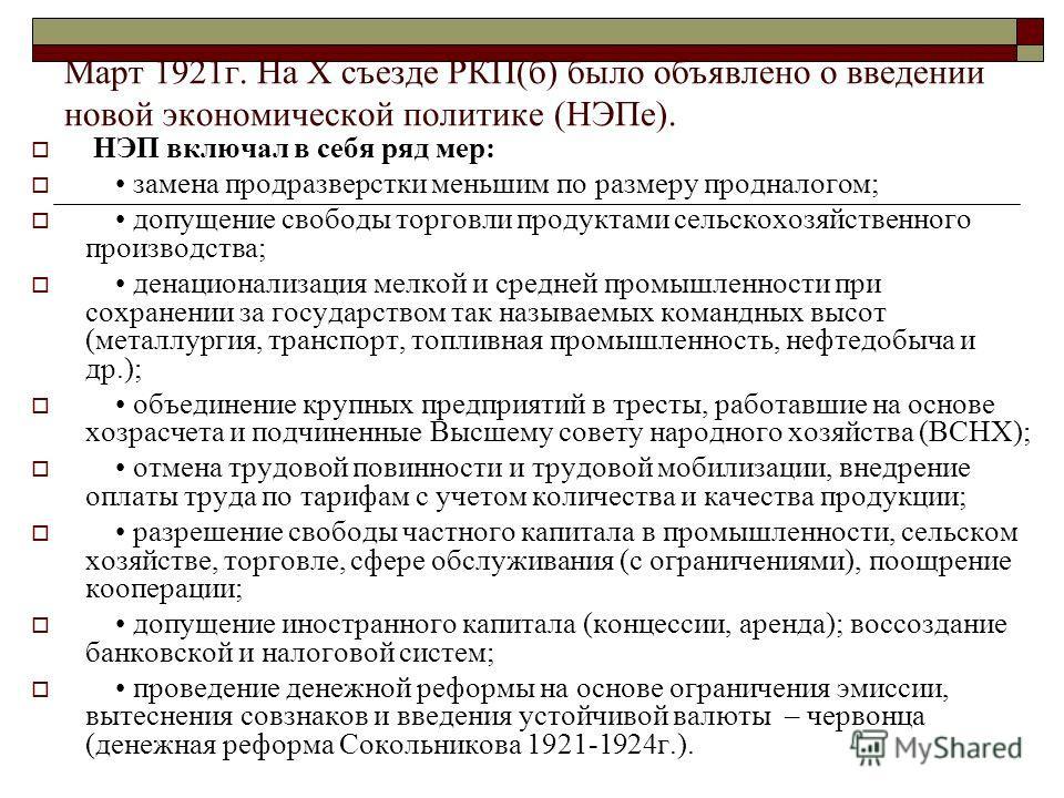 Март 1921г. На X съезде РКП(б) было объявлено о введении новой экономической политике (НЭПе). НЭП включал в себя ряд мер: замена продразверстки меньшим по размеру продналогом; допущение свободы торговли продуктами сельскохозяйственного производства;