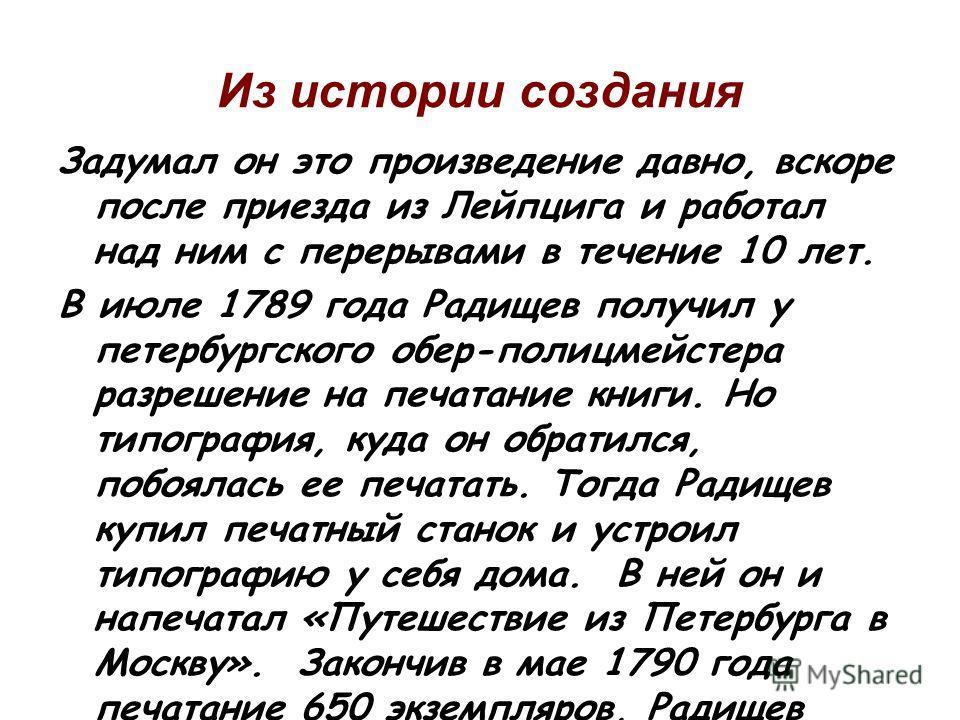 Из истории создания Задумал он это произведение давно, вскоре после приезда из Лейпцига и работал над ним с перерывами в течение 10 лет. В июле 1789 года Радищев получил у петербургского обер-полицмейстера разрешение на печатание книги. Но типография