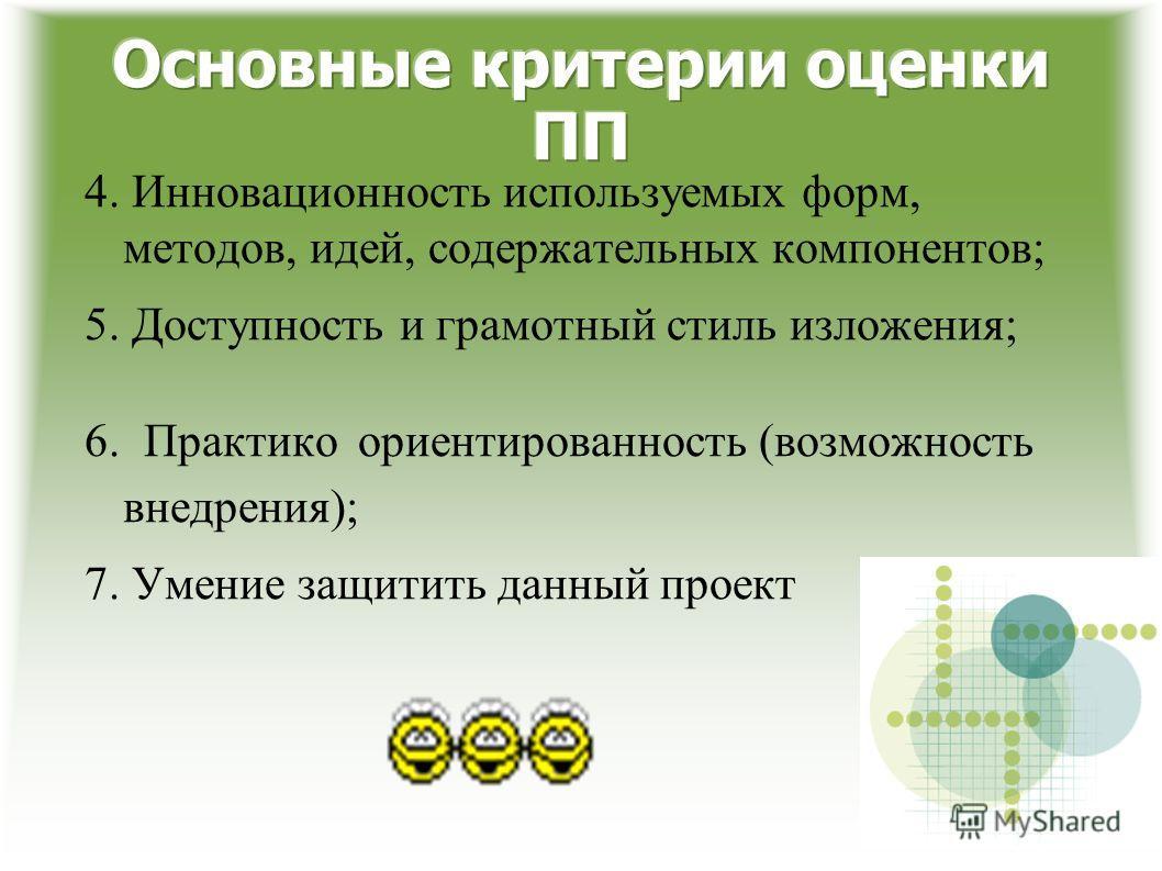 4. Инновационность используемых форм, методов, идей, содержательных компонентов; 5. Доступность и грамотный стиль изложения; 6. Практико ориентированность (возможность внедрения); 7. Умение защитить данный проект