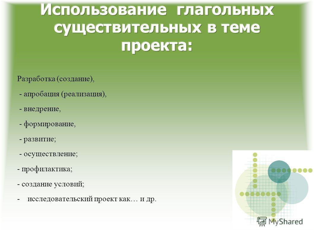 Разработка (создание), - апробация (реализация), - внедрение, - формирование, - развитие; - осуществление; - профилактика; - создание условий; -исследовательский проект как… и др.