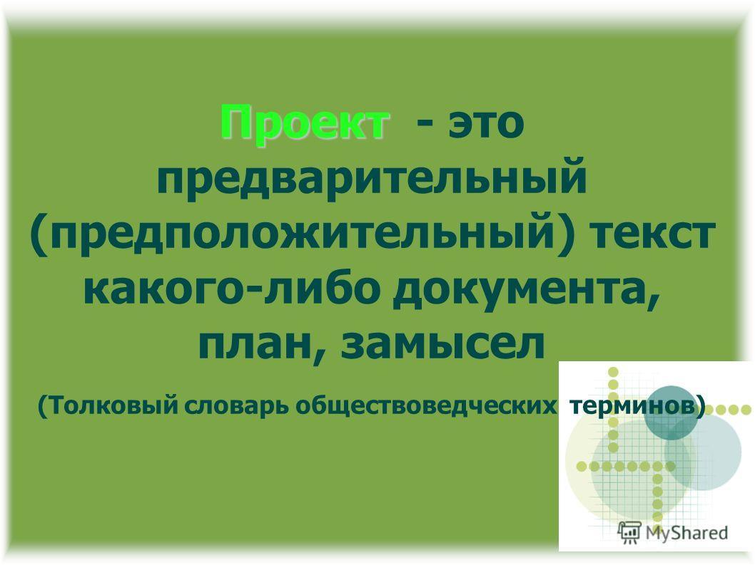 Проект Проект - это предварительный (предположительный) текст какого-либо документа, план, замысел (Толковый словарь обществоведческих терминов)