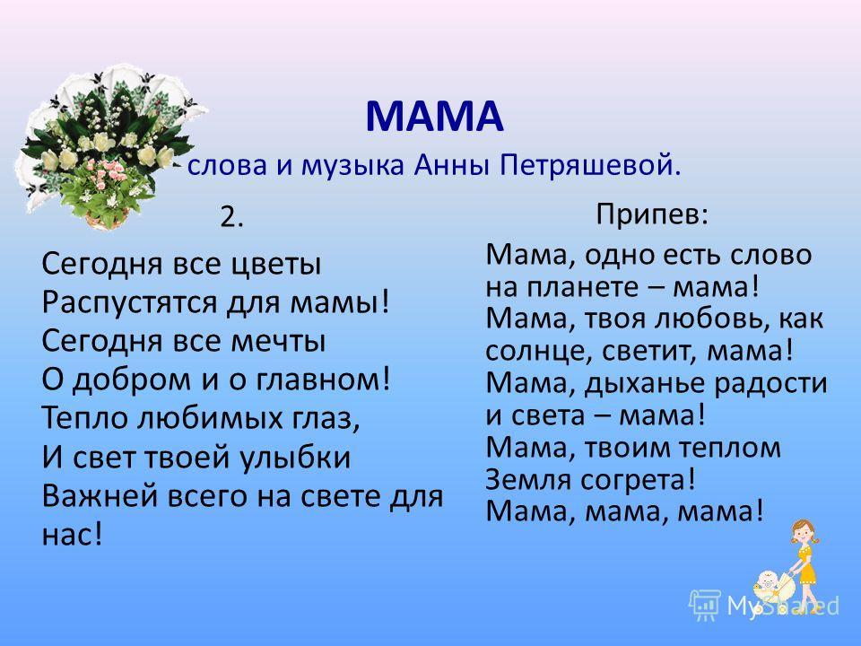 2. Сегодня все цветы Распустятся для мамы! Сегодня все мечты О добром и о главном! Тепло любимых глаз, И свет твоей улыбки Важней всего на свете для нас! Припев: Мама, одно есть слово на планете – мама! Мама, твоя любовь, как солнце, светит, мама! Ма