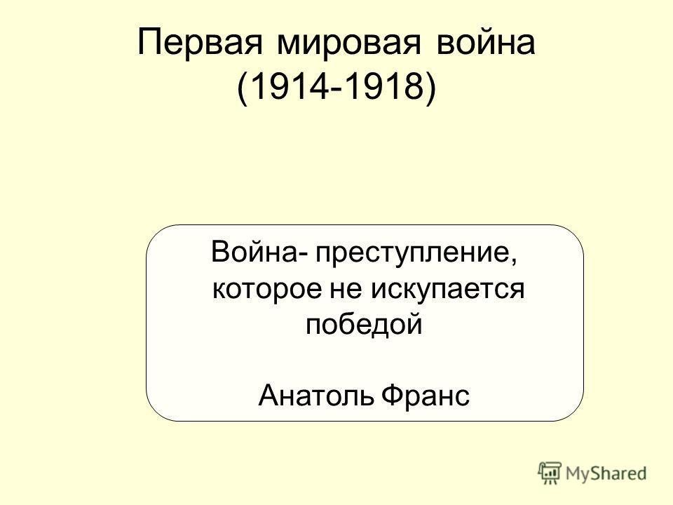 Первая мировая война (1914-1918) Война- преступление, которое не искупается победой Анатоль Франс