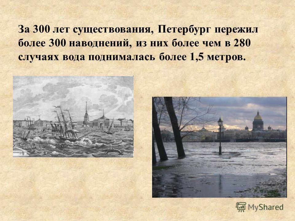 За 300 лет существования, Петербург пережил более 300 наводнений, из них более чем в 280 случаях вода поднималась более 1,5 метров.