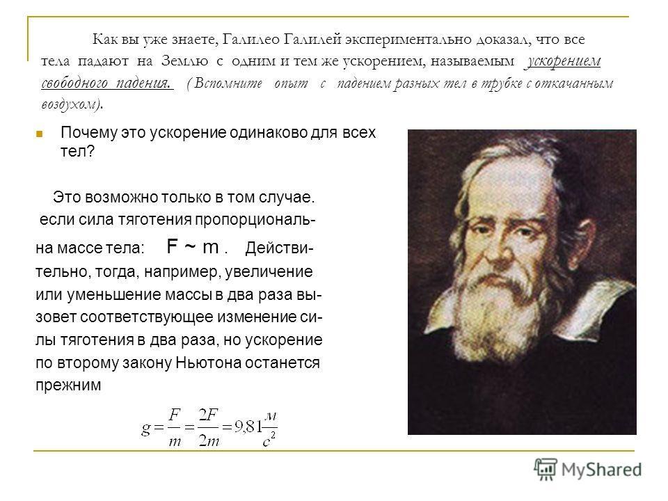 Как вы уже знаете, Галилео Галилей экспериментально доказал, что все тела падают на Землю с одним и тем же ускорением, называемым ускорением свободного падения. ( Вспомните опыт с падением разных тел в трубке с откачанным воздухом). Почему это ускоре