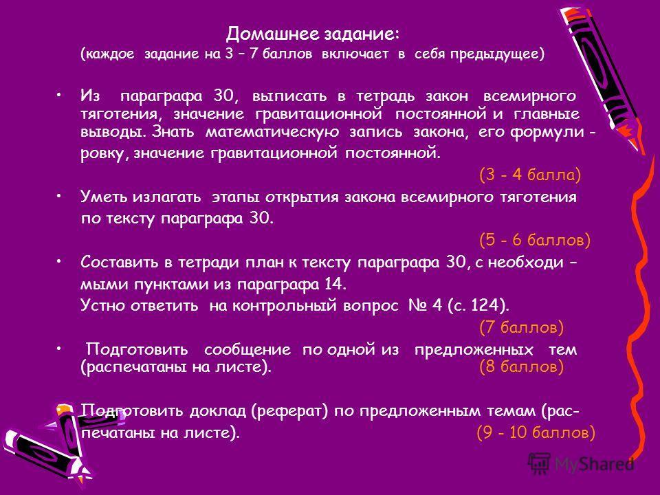 Домашнее задание: (каждое задание на 3 – 7 баллов включает в себя предыдущее) Из параграфа 30, выписать в тетрадь закон всемирного тяготения, значение гравитационной постоянной и главные выводы. Знать математическую запись закона, его формули - ровку