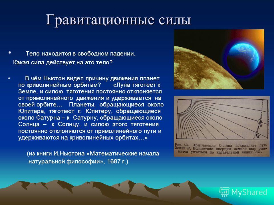 Гравитационные силы Тело находится в свободном падении. Какая сила действует на это тело? В чём Ньютон видел причину движения планет по криволинейным орбитам? «Луна тяготеет к Земле, и силою тяготения постоянно отклоняется от прямолинейного движения
