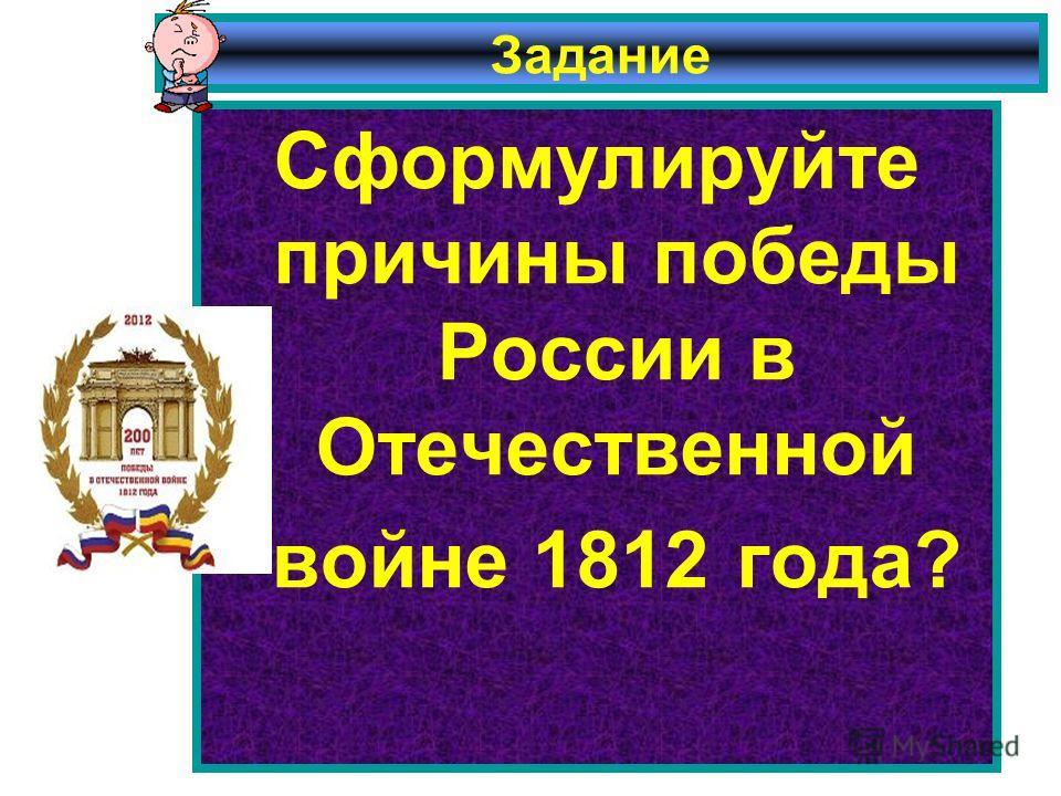 Задание Сформулируйте причины победы России в Отечественной войне 1812 года?