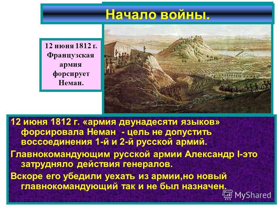 12 июня 1812 г. «армия двунадесяти языков» форсировала Неман - цель не допустить воссоединения 1-й и 2-й русской армий. Главнокомандующим русской армии Александр I-это затрудняло действия генералов. Вскоре его убедили уехать из армии,но новый главнок