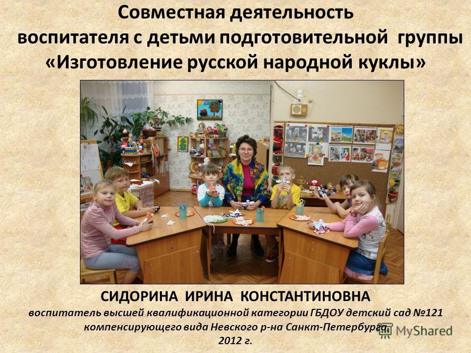 Совместная деятельность воспитателя с детьми подготовительной группы «Изготовление русской народной куклы» СИДОРИНА ИРИНА КОНСТАНТИНОВНА воспитатель высшей квалификационной категории ГБДОУ детский сад 121 компенсирующего вида Невского р-на Санкт-Пете