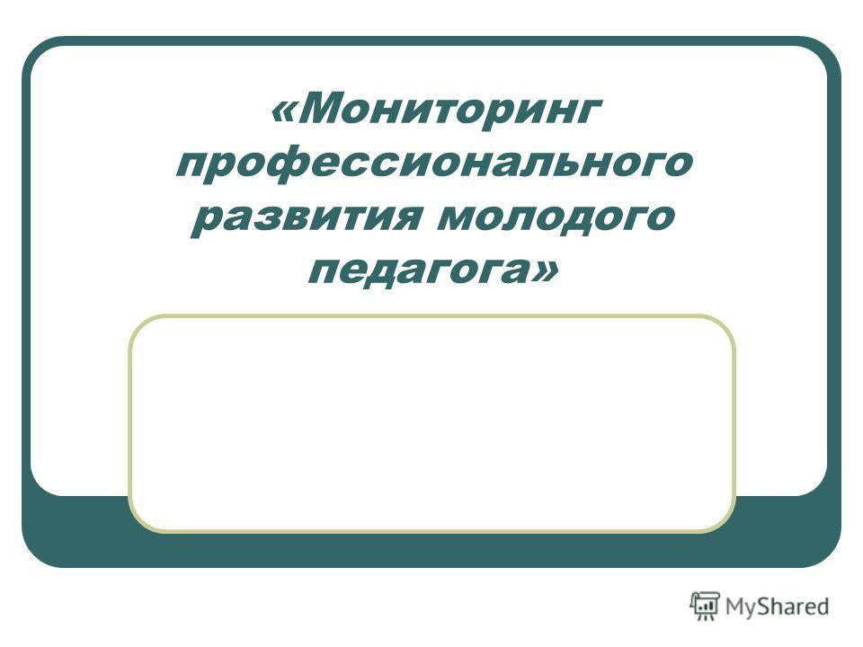 «Мониторинг профессионального развития молодого педагога»