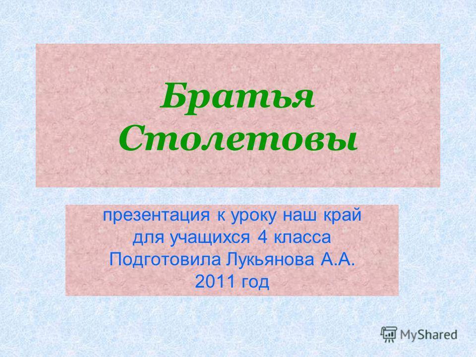 Братья Столетовы презентация к уроку наш край для учащихся 4 класса Подготовила Лукьянова А.А. 2011 год