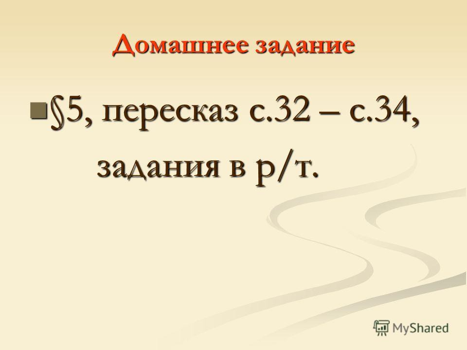 Домашнее задание §5, пересказ с.32 – с.34, §5, пересказ с.32 – с.34, задания в р/т. задания в р/т.
