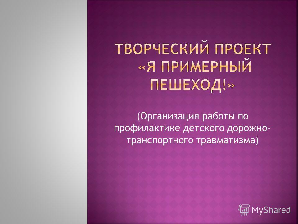 (Организация работы по профилактике детского дорожно- транспортного травматизма)
