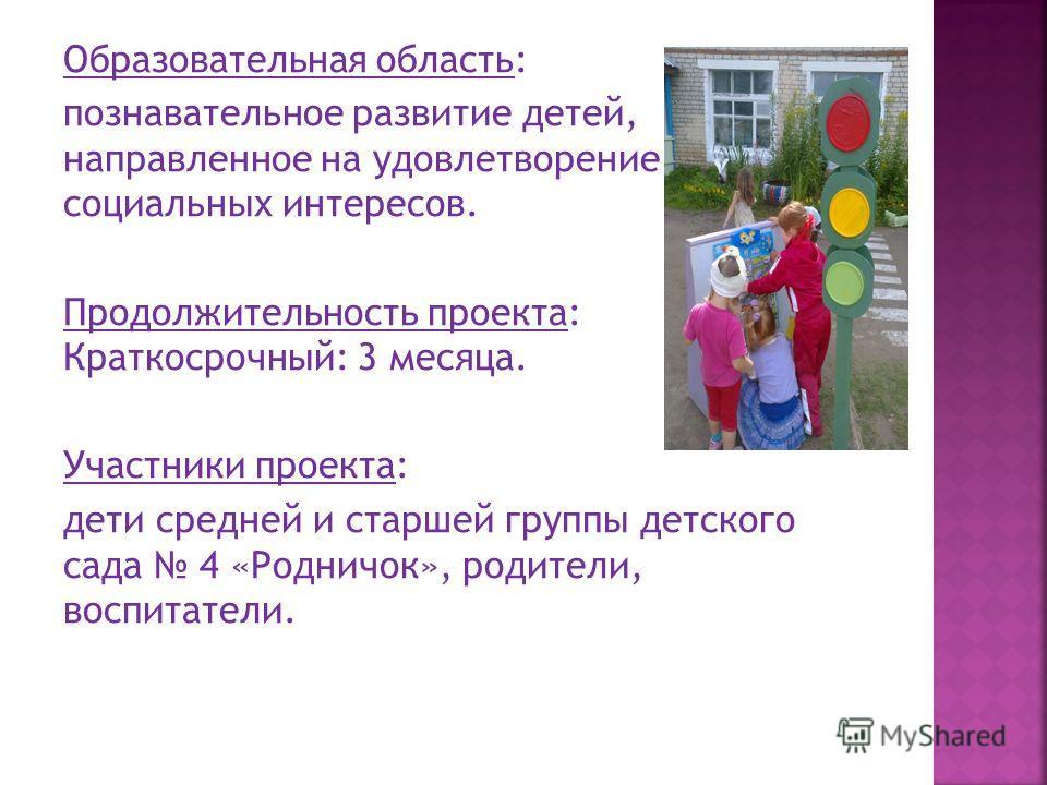 Образовательная область: познавательное развитие детей, направленное на удовлетворение социальных интересов. Продолжительность проекта: Краткосрочный: 3 месяца. Участники проекта: дети средней и старшей группы детского сада 4 «Родничок», родители, во