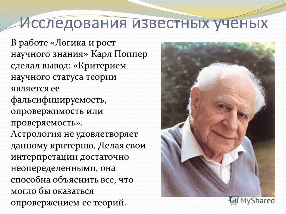 Исследования известных ученых В работе «Логика и рост научного знания» Карл Поппер сделал вывод: «Критерием научного статуса теории является ее фальсифицируемость, опровержимость или проверяемость». Астрология не удовлетворяет данному критерию. Делая