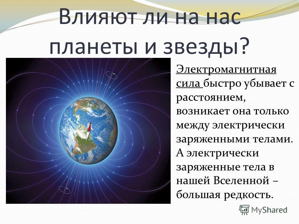 Влияют ли на нас планеты и звезды? Электромагнитная сила быстро убывает с расстоянием, возникает она только между электрически заряженными телами. А электрически заряженные тела в нашей Вселенной – большая редкость.