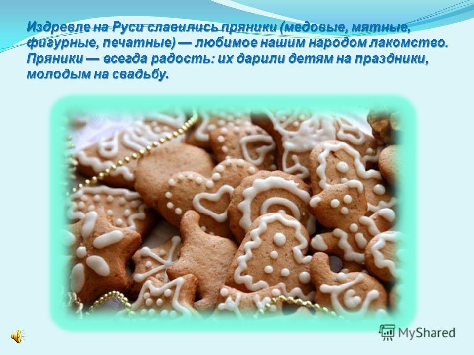 Издревле на Руси славились пряники (медовые, мятные, фигурные, печатные) любимое нашим народом лакомство. Пряники всегда радость: их дарили детям на праздники, молодым на свадьбу.