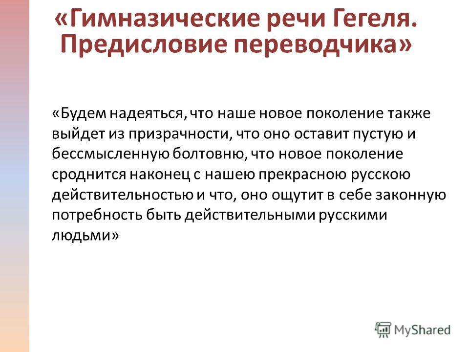 «Будем надеяться, что наше новое поколение также выйдет из призрачности, что оно оставит пустую и бессмысленную болтовню, что новое поколение сроднится наконец с нашею прекрасною русскою действительностью и что, оно ощутит в себе законную потребность