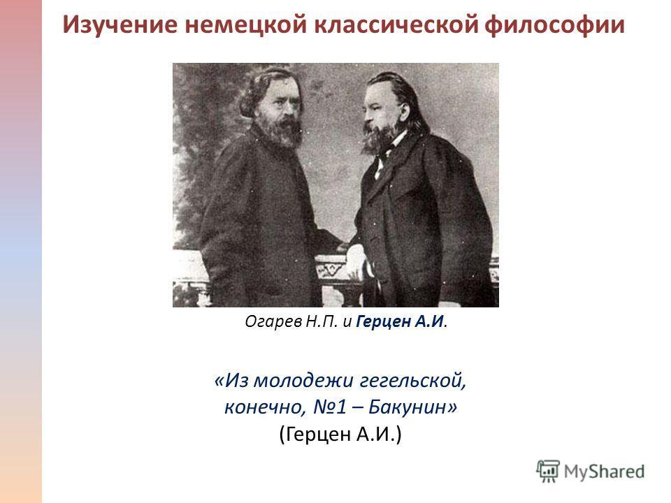 Изучение немецкой классической философии «Из молодежи гегельской, конечно, 1 – Бакунин» (Герцен А.И.) Огарев Н.П. и Герцен А.И.