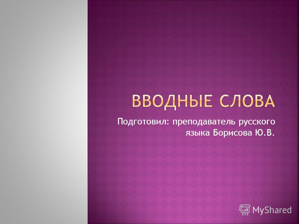 Подготовил: преподаватель русского языка Борисова Ю.В.