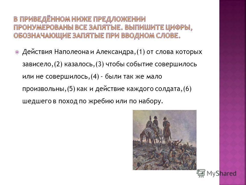 Действия Наполеона и Александра,(1) от слова которых зависело,(2) казалось,(3) чтобы событие совершилось или не совершилось,(4) - были так же мало произвольны,(5) как и действие каждого солдата,(6) шедшего в поход по жребию или по набору.