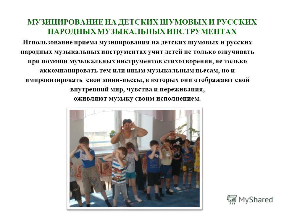 МУЗИЦИРОВАНИЕ НА ДЕТСКИХ ШУМОВЫХ И РУССКИХ НАРОДНЫХ МУЗЫКАЛЬНЫХ ИНСТРУМЕНТАХ Использование приема музицирования на детских шумовых и русских народных музыкальных инструментах учит детей не только озвучивать при помощи музыкальных инструментов стихотв