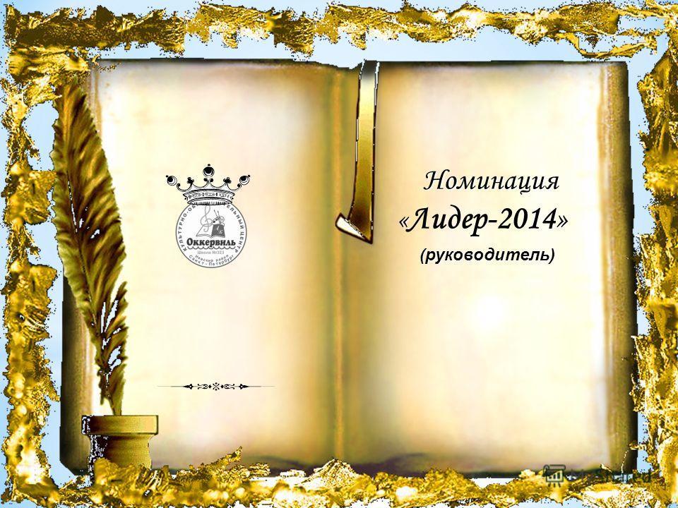 Номинация Номинация « » « Лидер-2014» (руководитель)