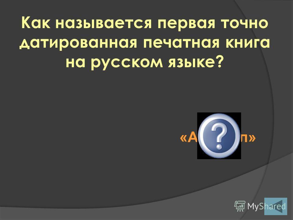 Как называется первая точно датированная печатная книга на русском языке? «Апостол»