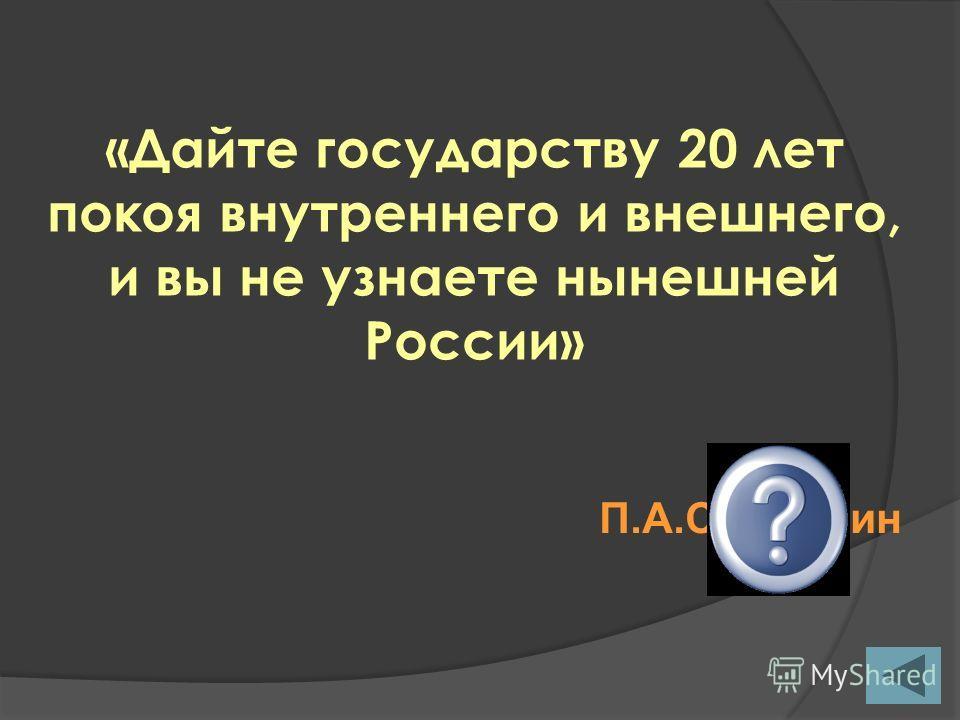 «Дайте государству 20 лет покоя внутреннего и внешнего, и вы не узнаете нынешней России» П.А.Столыпин