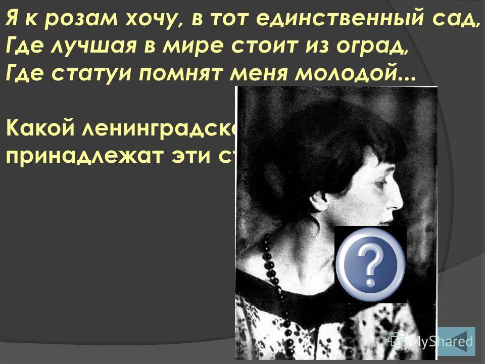 Я к розам хочу, в тот единственный сад, Где лучшая в мире стоит из оград, Где статуи помнят меня молодой... Какой ленинградской поэтессе принадлежат эти строки?