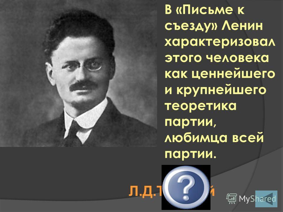 В «Письме к съезду» Ленин характеризовал этого человека как ценнейшего и крупнейшего теоретика партии, любимца всей партии. Л.Д.Троцкий