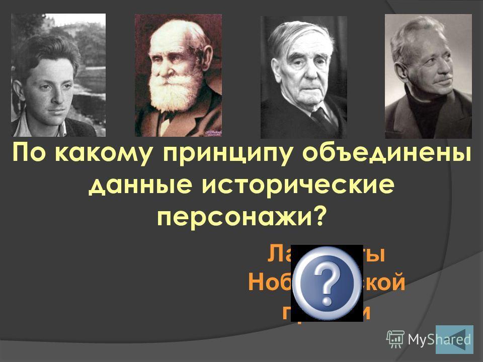 По какому принципу объединены данные исторические персонажи? Лауреаты Нобелевской премии