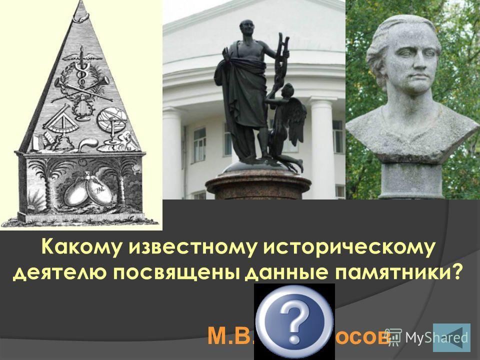 Какому известному историческому деятелю посвящены данные памятники? М.В.Ломоносов