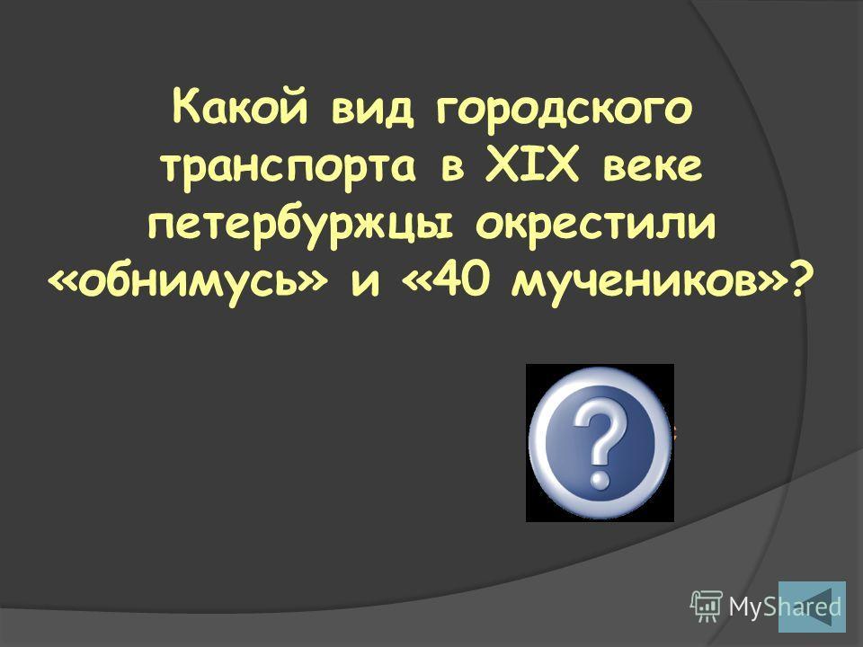 Какой вид городского транспорта в XIX веке петербуржцы окрестили «обнимусь» и «40 мучеников»? Омнибус