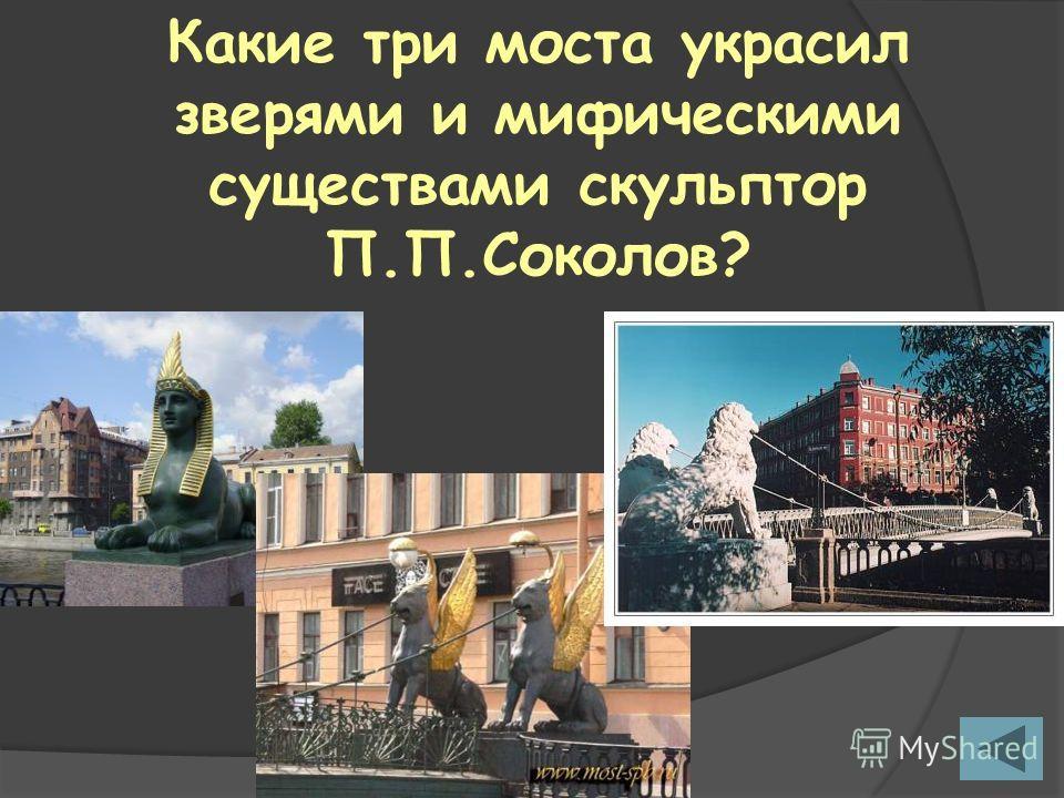 Какие три моста украсил зверями и мифическими существами скульптор П.П.Соколов?